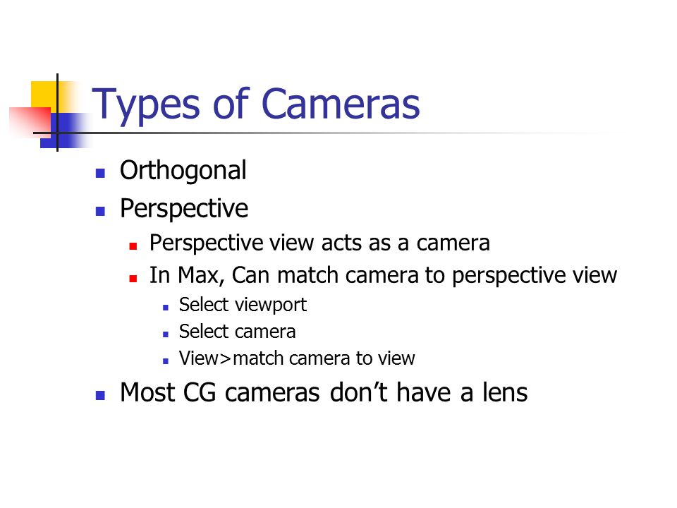 Types of Cameras Orthogonal Perspective Perspective view acts as a camera In Max, Can match camera to perspective view Select viewport Select camera View>match camera to view Most CG cameras don't have a lens