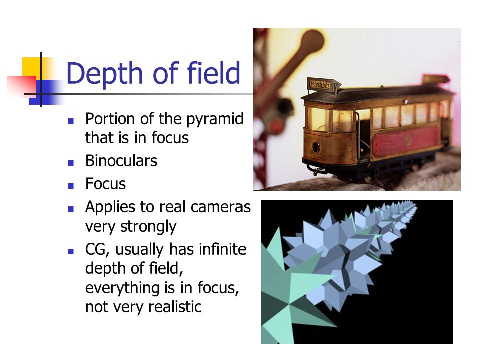 Depth of field Portion of the pyramid that is in focus Binoculars Focus Applies to real cameras very strongly CG, usually has infinite depth of field, everything is in focus, not very realistic