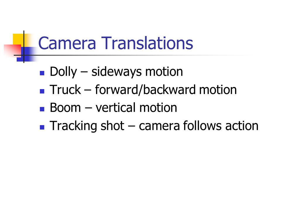 Camera Translations Dolly – sideways motion Truck – forward/backward motion Boom – vertical motion Tracking shot – camera follows action