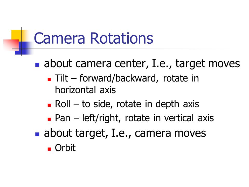 Camera Rotations about camera center, I.e., target moves Tilt – forward/backward, rotate in horizontal axis Roll – to side, rotate in depth axis Pan – left/right, rotate in vertical axis about target, I.e., camera moves Orbit