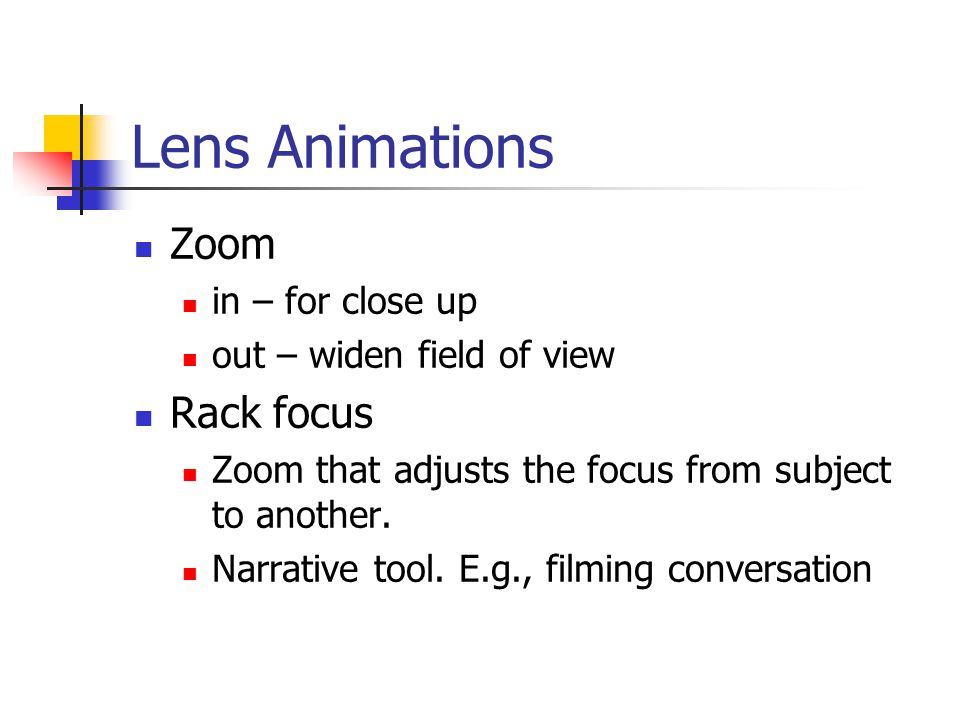 Lens Animations Zoom in – for close up out – widen field of view Rack focus Zoom that adjusts the focus from subject to another.