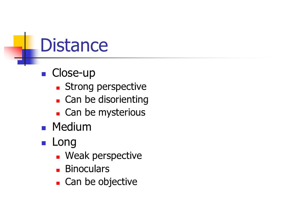 Distance Close-up Strong perspective Can be disorienting Can be mysterious Medium Long Weak perspective Binoculars Can be objective