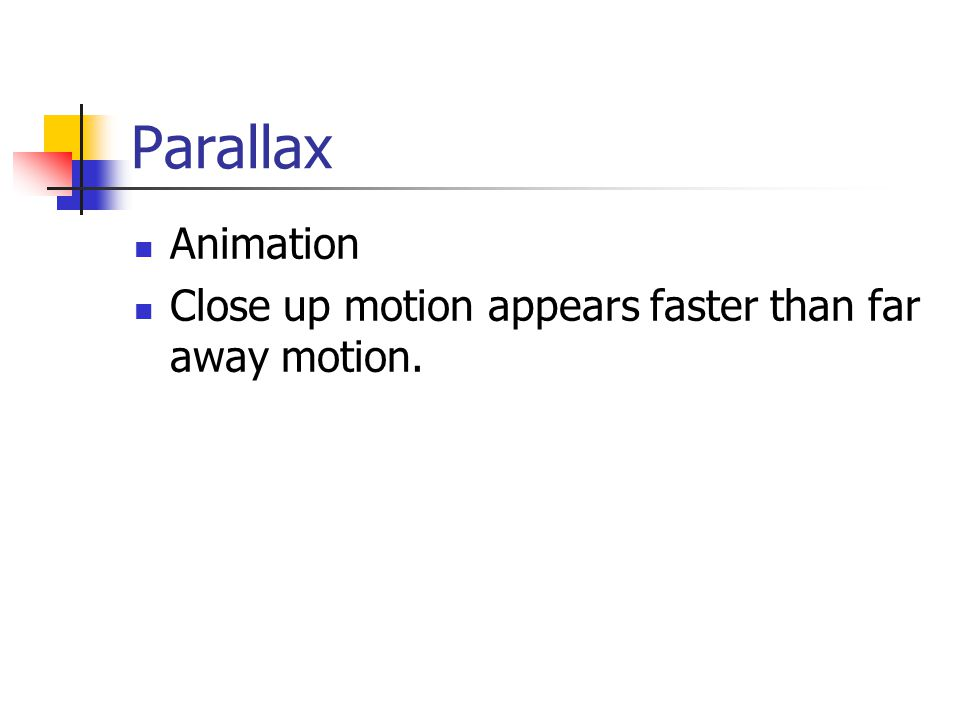 Parallax Animation Close up motion appears faster than far away motion.