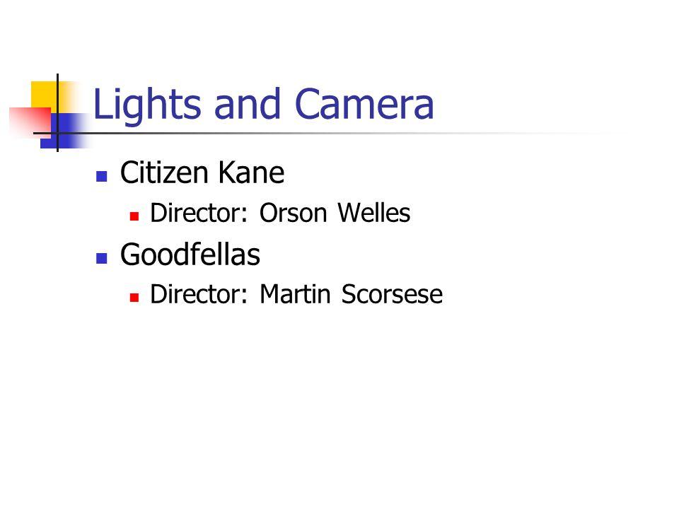 Lights and Camera Citizen Kane Director: Orson Welles Goodfellas Director: Martin Scorsese