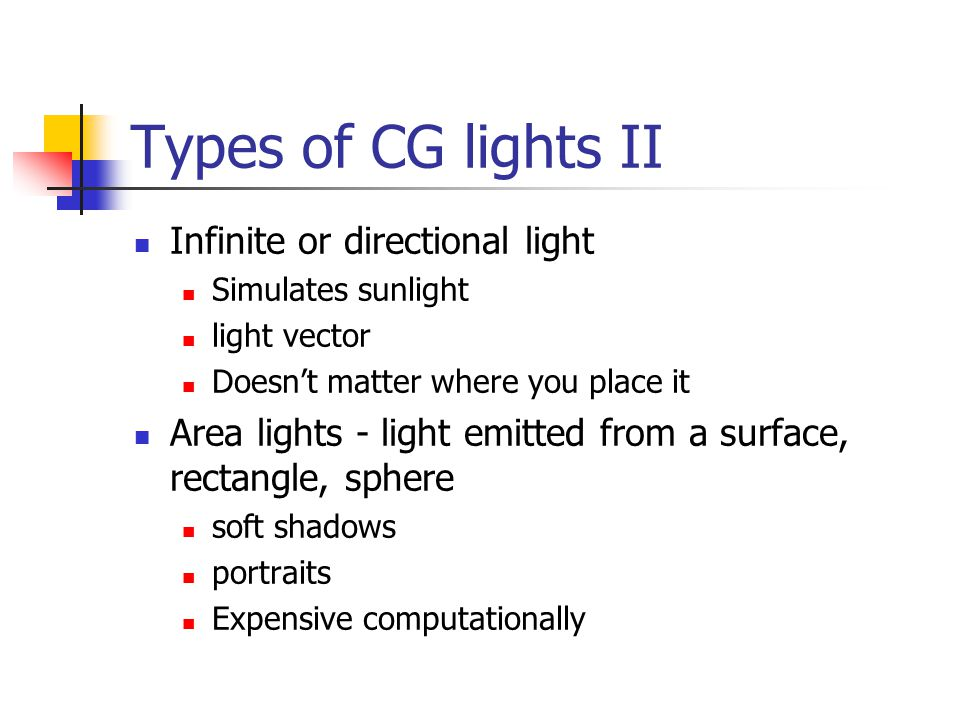Types of CG lights II Infinite or directional light Simulates sunlight light vector Doesn't matter where you place it Area lights - light emitted from a surface, rectangle, sphere soft shadows portraits Expensive computationally