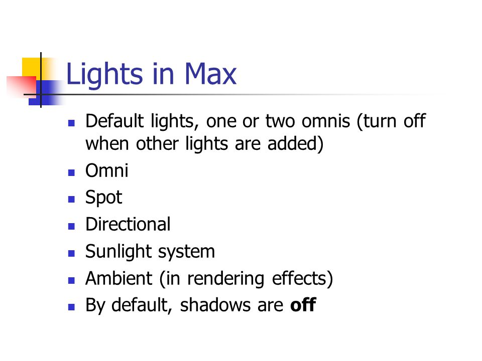 Lights in Max Default lights, one or two omnis (turn off when other lights are added) Omni Spot Directional Sunlight system Ambient (in rendering effects) By default, shadows are off