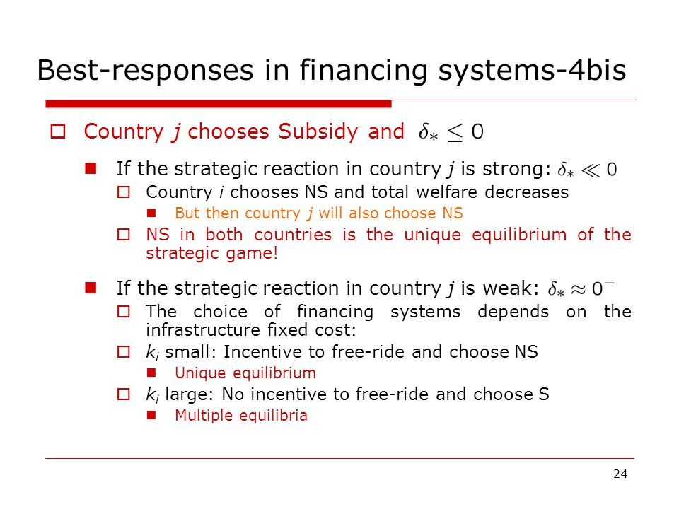 24 Best-responses in financing systems-4bis  Country j chooses Subsidy and If the strategic reaction in country j is strong:  Country i chooses NS and total welfare decreases But then country j will also choose NS  NS in both countries is the unique equilibrium of the strategic game.