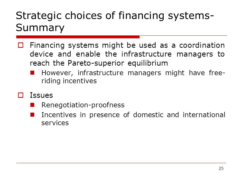 25 Strategic choices of financing systems- Summary  Financing systems might be used as a coordination device and enable the infrastructure managers to reach the Pareto-superior equilibrium However, infrastructure managers might have free- riding incentives  Issues Renegotiation-proofness Incentives in presence of domestic and international services