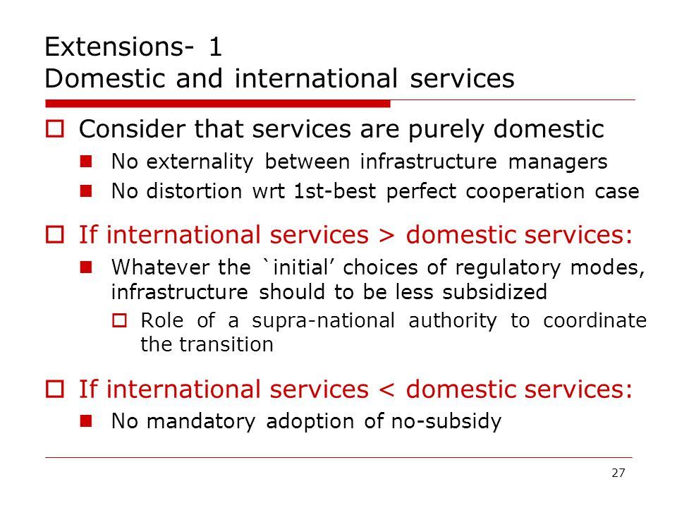 27 Extensions- 1 Domestic and international services  Consider that services are purely domestic No externality between infrastructure managers No distortion wrt 1st-best perfect cooperation case  If international services > domestic services: Whatever the `initial' choices of regulatory modes, infrastructure should to be less subsidized  Role of a supra-national authority to coordinate the transition  If international services < domestic services: No mandatory adoption of no-subsidy