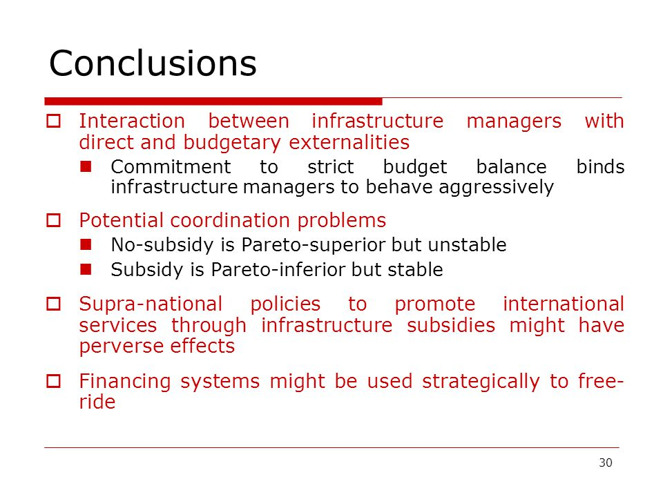 30 Conclusions  Interaction between infrastructure managers with direct and budgetary externalities Commitment to strict budget balance binds infrastructure managers to behave aggressively  Potential coordination problems No-subsidy is Pareto-superior but unstable Subsidy is Pareto-inferior but stable  Supra-national policies to promote international services through infrastructure subsidies might have perverse effects  Financing systems might be used strategically to free- ride