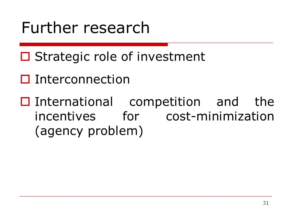 31 Further research  Strategic role of investment  Interconnection  International competition and the incentives for cost-minimization (agency problem)