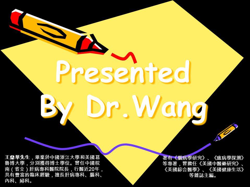 Presented By Dr.Wang 王鼎華先生,畢業於中國浙江大學和美國葛 魯博大學,分別獲得博士學位。曾任中國皖 南(省立)肝病專科醫院院長,行醫近 20 年, 具有豐富的臨床經驗,擅長肝病專科、腦科、 內科、婦科。 著有《腦病學研究》、《瘟病學探溯》 等專著,曾擔任《美國中醫藥研究》、 《美國綜合醫學》、《美國健康生活》 等雜誌主編。