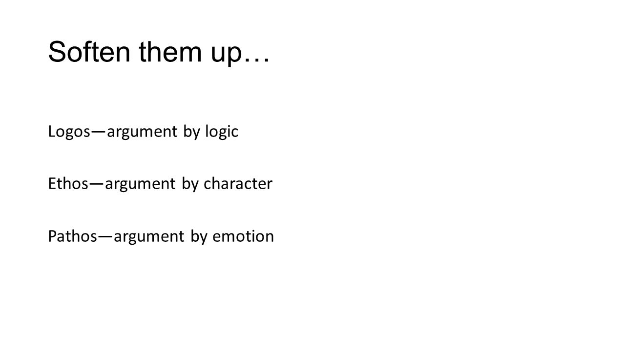 Soften them up… Logos—argument by logic Ethos—argument by character Pathos—argument by emotion
