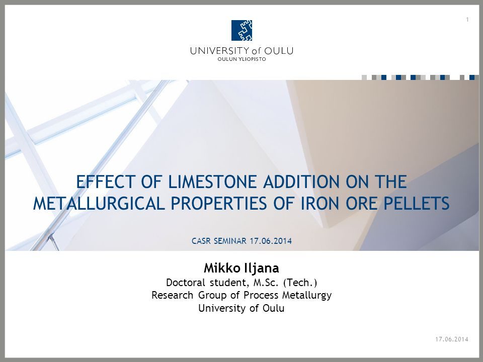 EFFECT OF LIMESTONE ADDITION ON THE METALLURGICAL PROPERTIES OF IRON ORE PELLETS CASR SEMINAR 17.06.2014 Mikko Iljana Doctoral student, M.Sc.