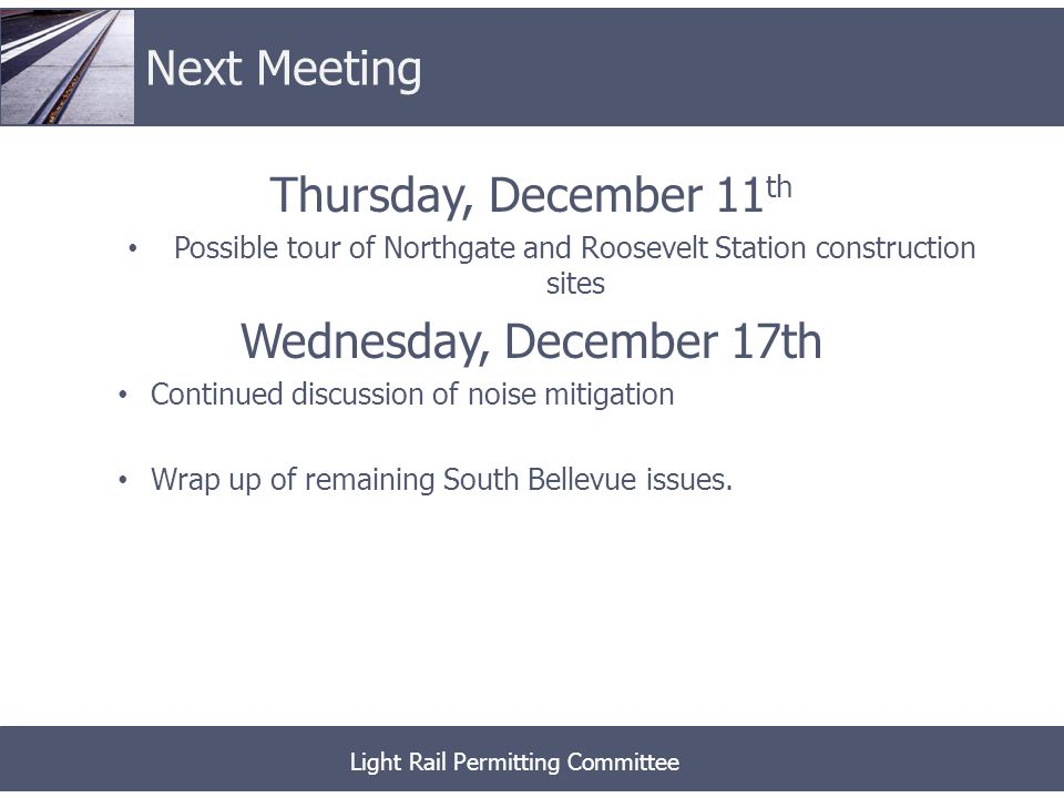 Thursday, December 11 th Possible tour of Northgate and Roosevelt Station construction sites Wednesday, December 17th Continued discussion of noise mitigation Wrap up of remaining South Bellevue issues.