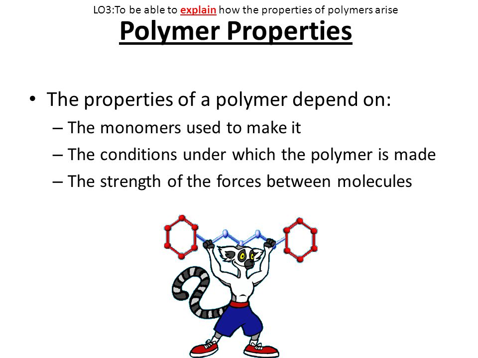 Polymer Properties The properties of a polymer depend on: – The monomers used to make it – The conditions under which the polymer is made – The strength of the forces between molecules LO3:To be able to explain how the properties of polymers arise