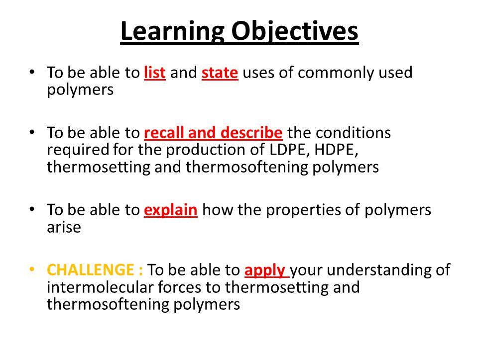 Learning Objectives To be able to list and state uses of commonly used polymers To be able to recall and describe the conditions required for the production of LDPE, HDPE, thermosetting and thermosoftening polymers To be able to explain how the properties of polymers arise CHALLENGE : To be able to apply your understanding of intermolecular forces to thermosetting and thermosoftening polymers