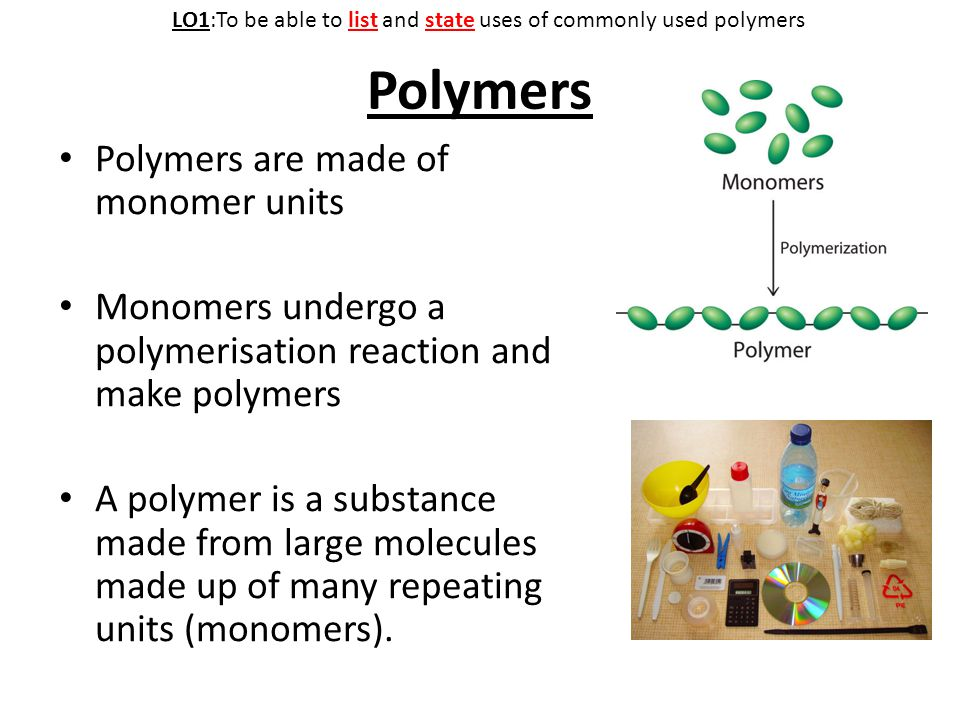 Polymers Polymers are made of monomer units Monomers undergo a polymerisation reaction and make polymers A polymer is a substance made from large molecules made up of many repeating units (monomers).