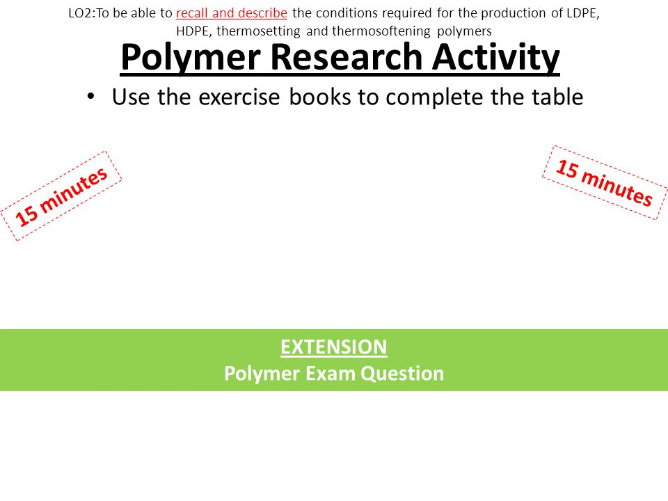 Polymer Research Activity Use the exercise books to complete the table 15 minutes EXTENSION Polymer Exam Question LO2:To be able to recall and describe the conditions required for the production of LDPE, HDPE, thermosetting and thermosoftening polymers