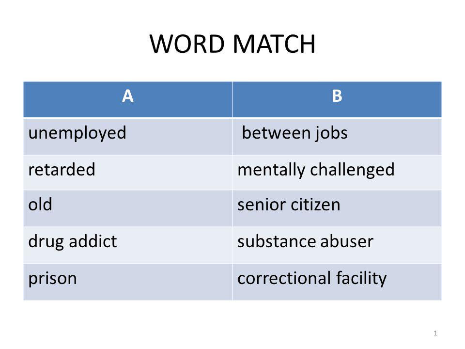 WORD MATCH AB unemployed between jobs retardedmentally challenged oldsenior citizen drug addictsubstance abuser prisoncorrectional facility 1