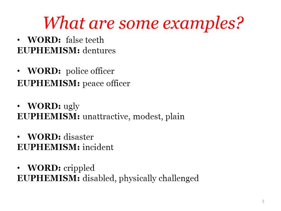 WORD: false teeth EUPHEMISM: dentures WORD: police officer EUPHEMISM: peace officer WORD: ugly EUPHEMISM: unattractive, modest, plain WORD: disaster E