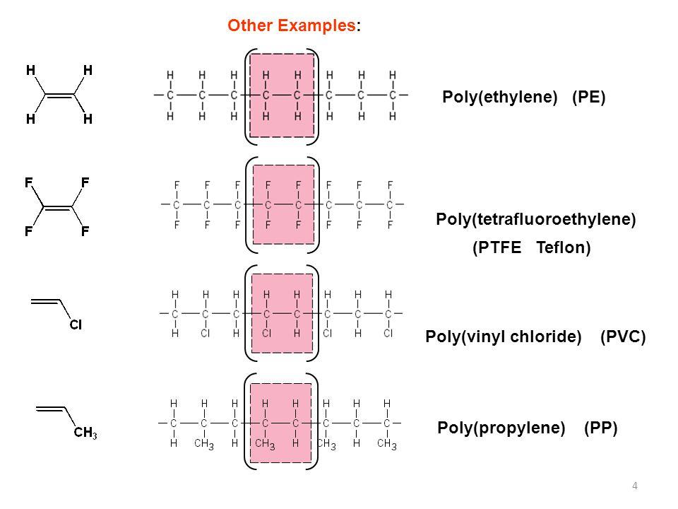 4 Poly(ethylene) (PE) Poly(tetrafluoroethylene) Poly(vinyl chloride) (PVC) Poly(propylene) (PP) (PTFE Teflon) Other Examples: