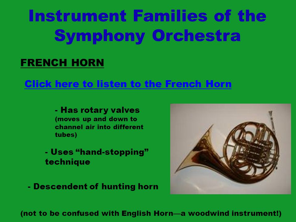 Instrument Families of the Symphony Orchestra FRENCH HORN Click here to listen to the French Horn - Has rotary valves (moves up and down to channel ai
