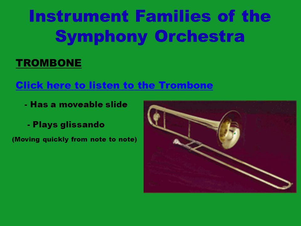 Instrument Families of the Symphony Orchestra TROMBONE Click here to listen to the Trombone - Has a moveable slide - Plays glissando (Moving quickly f