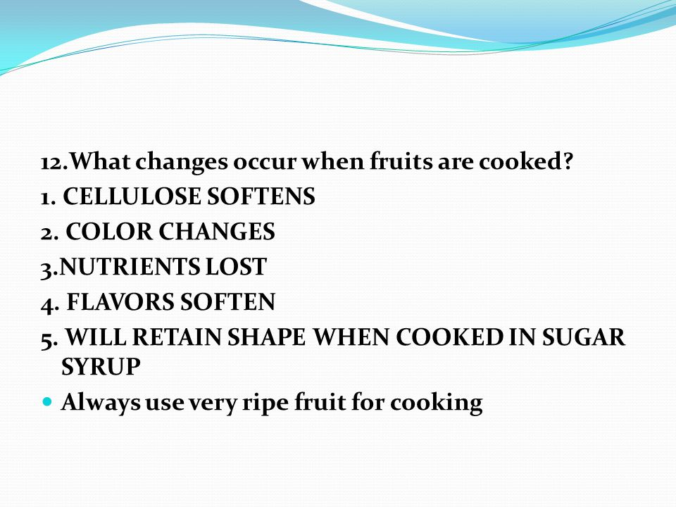 12.What changes occur when fruits are cooked. 1. CELLULOSE SOFTENS 2.