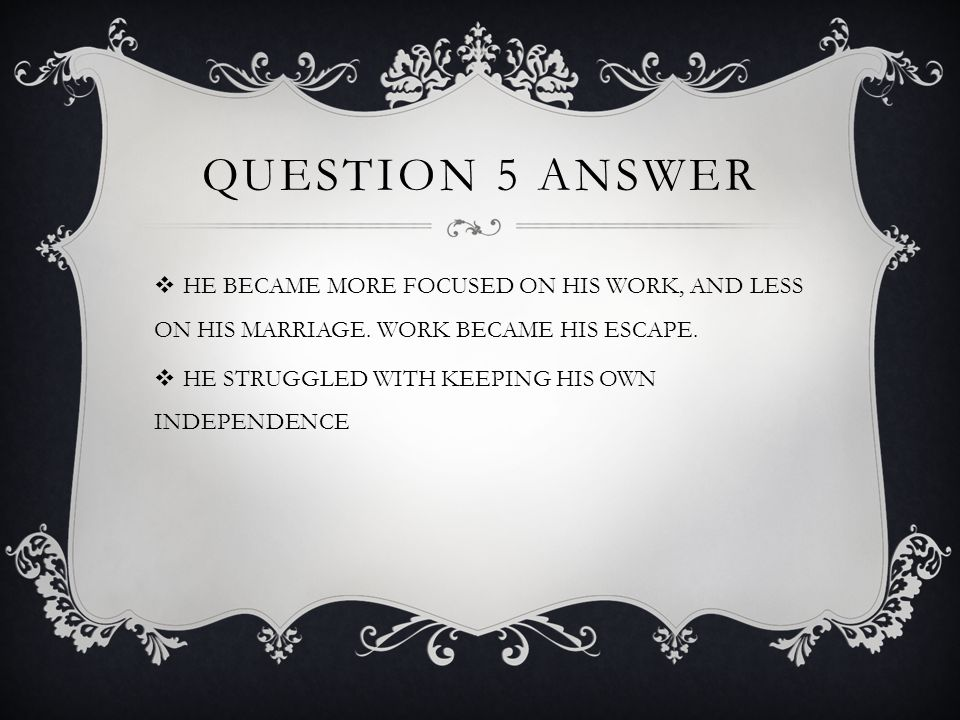 QUESTION 5 ANSWER  HE BECAME MORE FOCUSED ON HIS WORK, AND LESS ON HIS MARRIAGE.