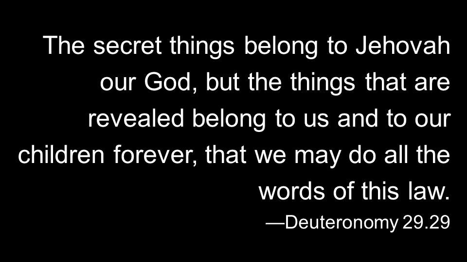 The secret things belong to Jehovah our God, but the things that are revealed belong to us and to our children forever, that we may do all the words of this law.