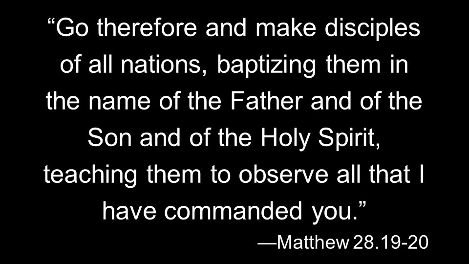 Go therefore and make disciples of all nations, baptizing them in the name of the Father and of the Son and of the Holy Spirit, teaching them to observe all that I have commanded you. —Matthew 28.19-20