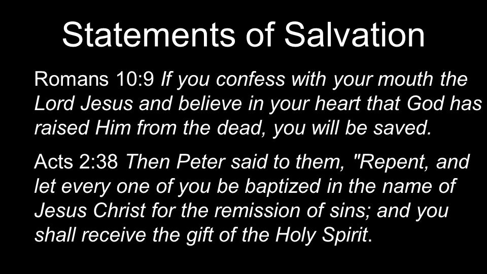 Statements of Salvation Romans 10:9 If you confess with your mouth the Lord Jesus and believe in your heart that God has raised Him from the dead, you will be saved.