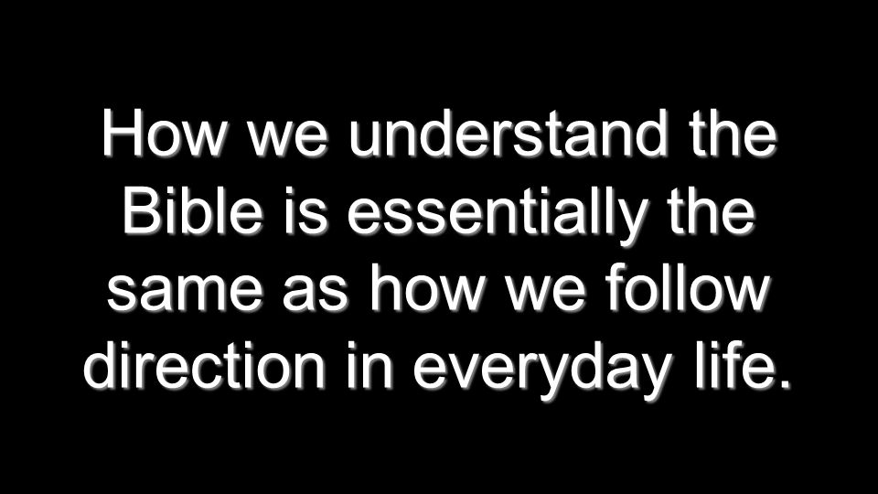 How we understand the Bible is essentially the same as how we follow direction in everyday life.