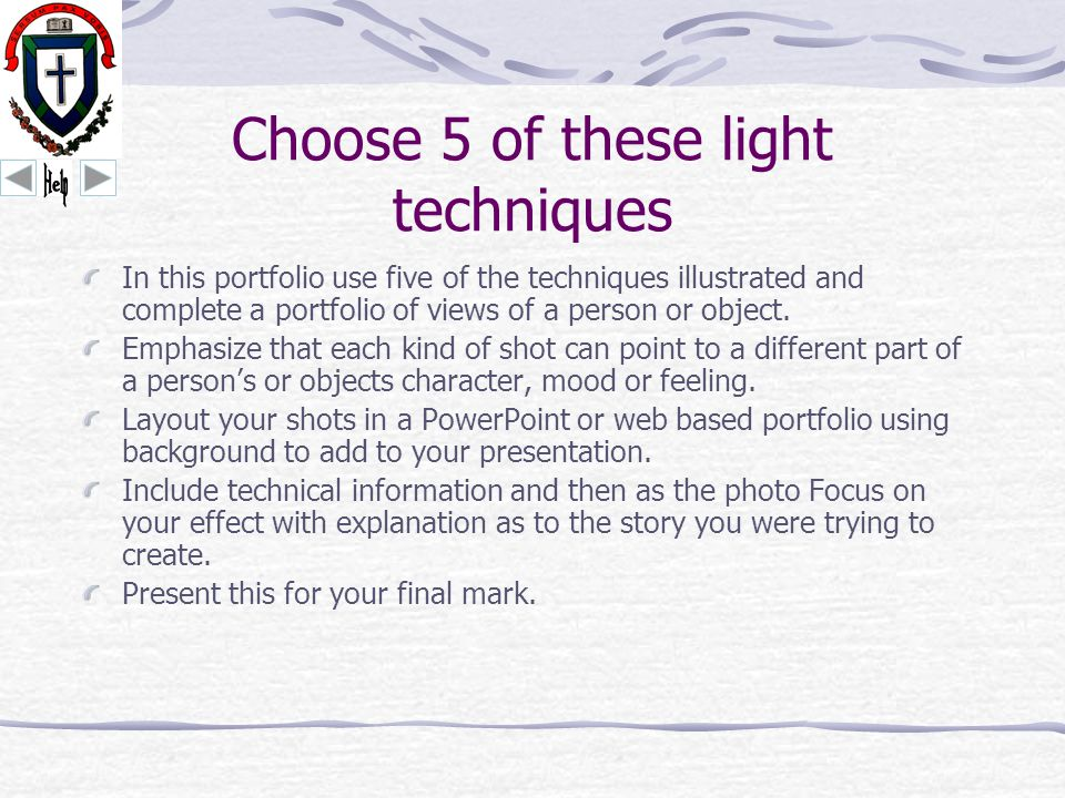 Choose 5 of these light techniques In this portfolio use five of the techniques illustrated and complete a portfolio of views of a person or object.
