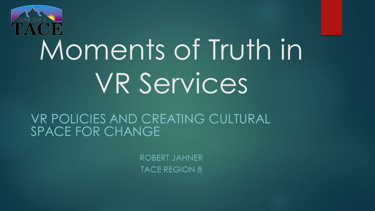 Moments of Truth in VR Services VR POLICIES AND CREATING CULTURAL SPACE FOR CHANGE ROBERT JAHNER TACE REGION 8