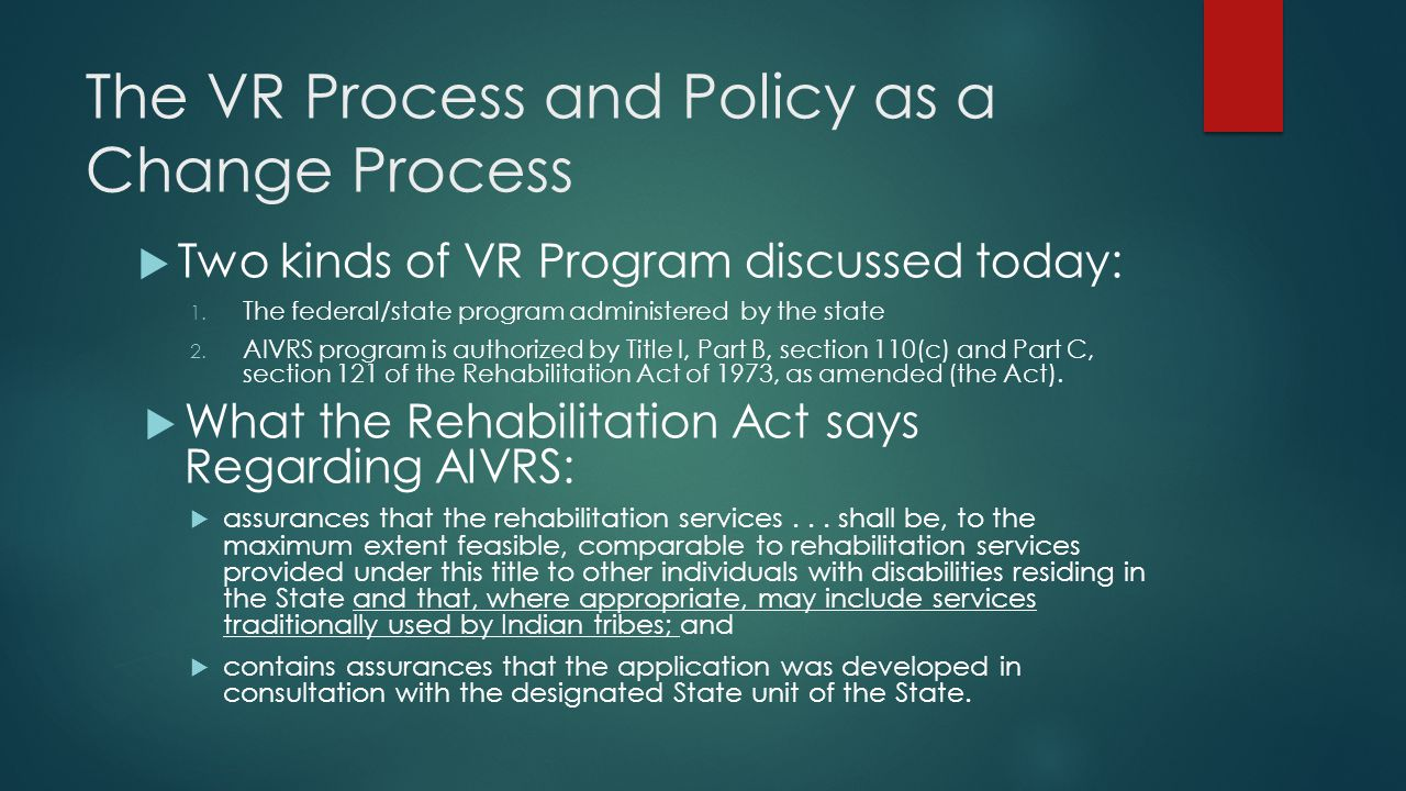 The VR Process and Policy as a Change Process  Two kinds of VR Program discussed today: 1. The federal/state program administered by the state 2. AIV