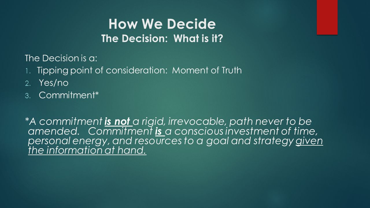 How We Decide The Decision: What is it? The Decision is a: 1. Tipping point of consideration: Moment of Truth 2. Yes/no 3. Commitment* *A commitment i