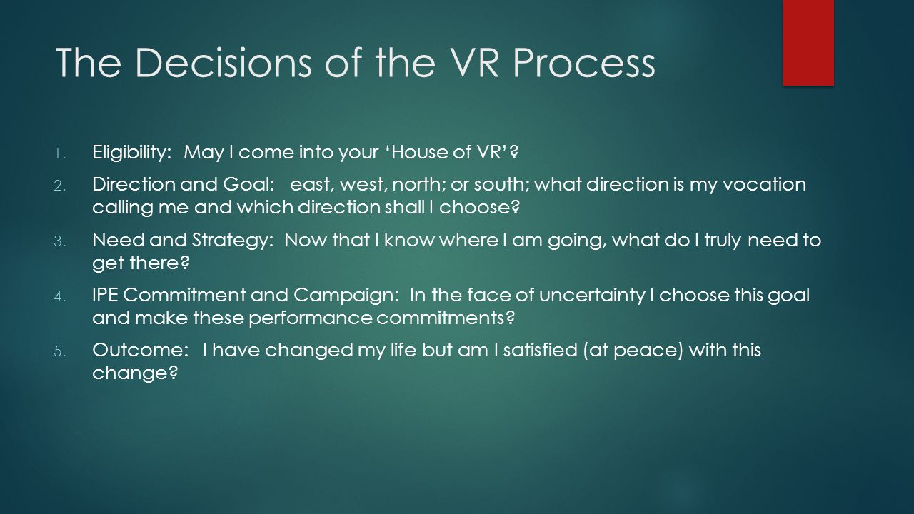 The Decisions of the VR Process 1. Eligibility: May I come into your 'House of VR'? 2. Direction and Goal: east, west, north; or south; what direction