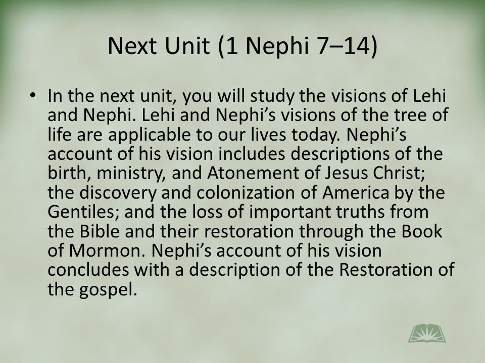 Next Unit (1 Nephi 7–14) In the next unit, you will study the visions of Lehi and Nephi.