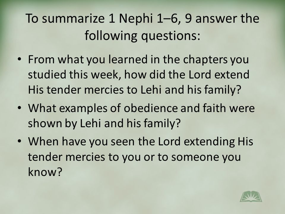 To summarize 1 Nephi 1–6, 9 answer the following questions: From what you learned in the chapters you studied this week, how did the Lord extend His tender mercies to Lehi and his family.