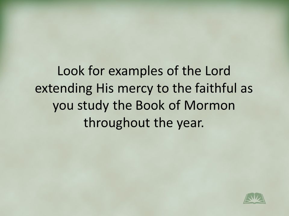 Look for examples of the Lord extending His mercy to the faithful as you study the Book of Mormon throughout the year.
