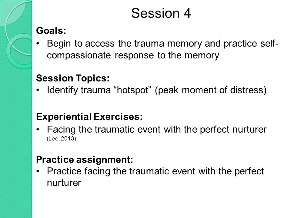 Session 4 Goals: Begin to access the trauma memory and practice self- compassionate response to the memory Session Topics: Identify trauma hotspot (peak moment of distress) Experiential Exercises: Facing the traumatic event with the perfect nurturer (Lee, 2013) Practice assignment: Practice facing the traumatic event with the perfect nurturer
