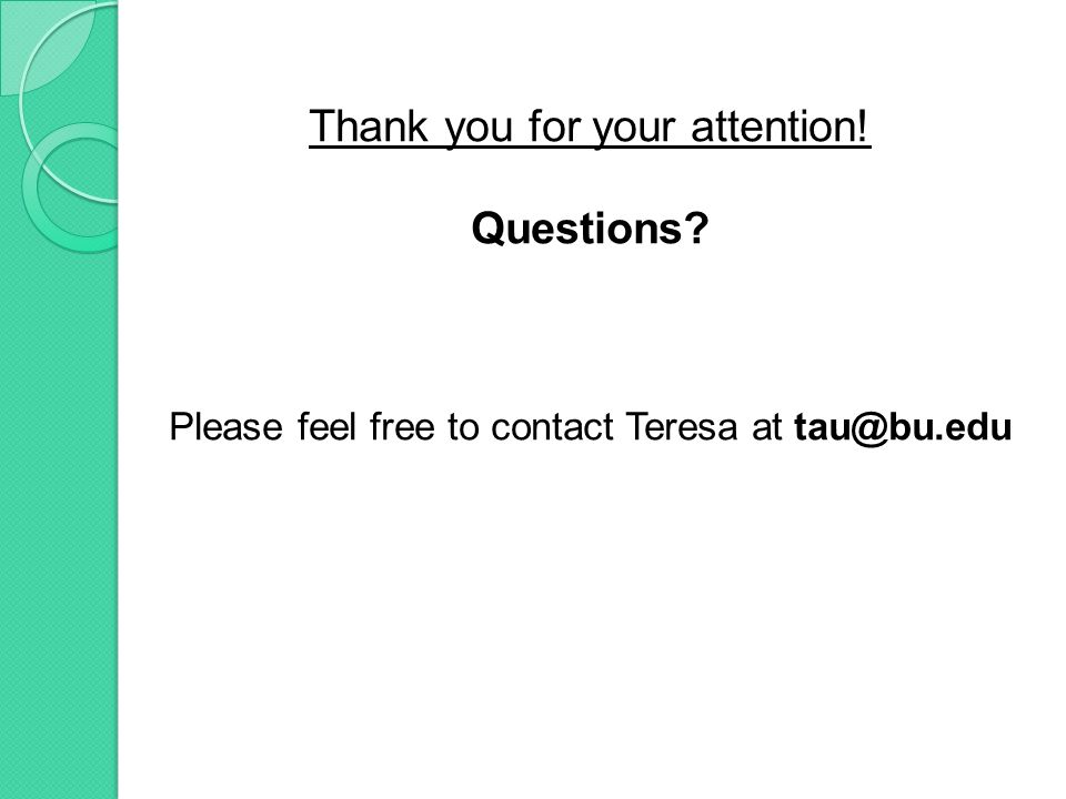 Thank you for your attention! Questions Please feel free to contact Teresa at tau@bu.edu