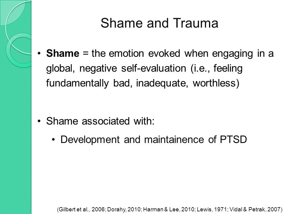 Shame and Trauma (Gilbert et al., 2006; Dorahy, 2010; Harman & Lee, 2010; Lewis, 1971; Vidal & Petrak, 2007) Shame = the emotion evoked when engaging in a global, negative self-evaluation (i.e., feeling fundamentally bad, inadequate, worthless) Shame associated with: Development and maintainence of PTSD