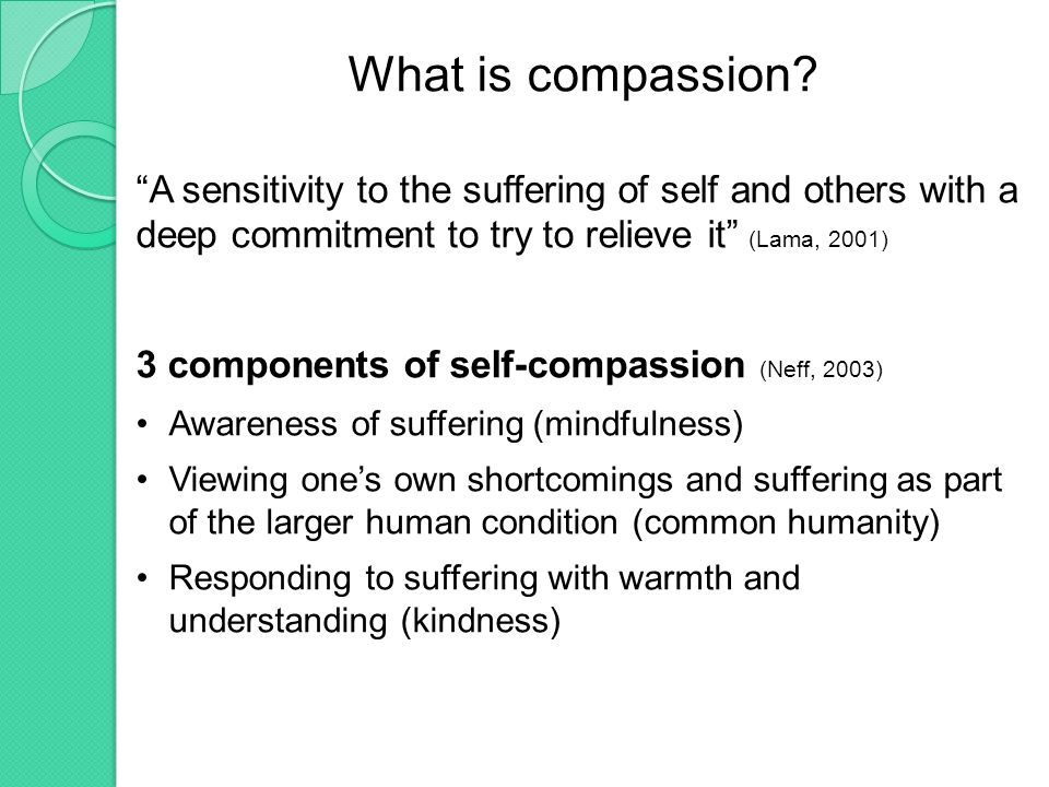 Compassion vs Mindfulness Mindfulness: nonjudgmental, present- centered awareness of experience Compassion: responding to the experiencer of suffering with kindness, warmth, acceptance (Germer & Neff, in press)