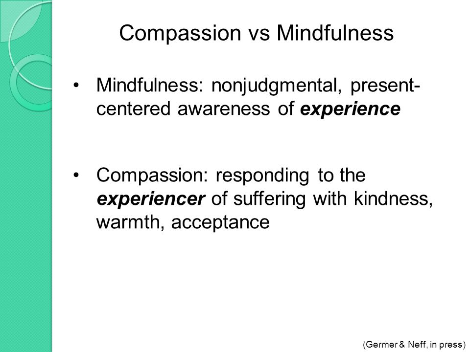 Compassion vs Mindfulness Mindfulness: nonjudgmental, present- centered awareness of experience Compassion: responding to the experiencer of suffering