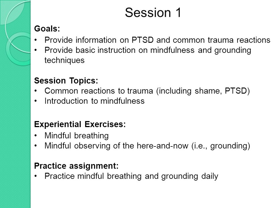 Session 1 Goals: Provide information on PTSD and common trauma reactions Provide basic instruction on mindfulness and grounding techniques Session Top