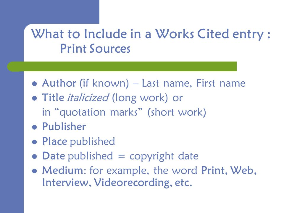 What to Include in a Works Cited entry : Print Sources Author (if known) – Last name, First name Title italicized (long work) or in quotation marks (short work) Publisher Place published Date published = copyright date Medium: for example, the word Print, Web, Interview, Videorecording, etc.