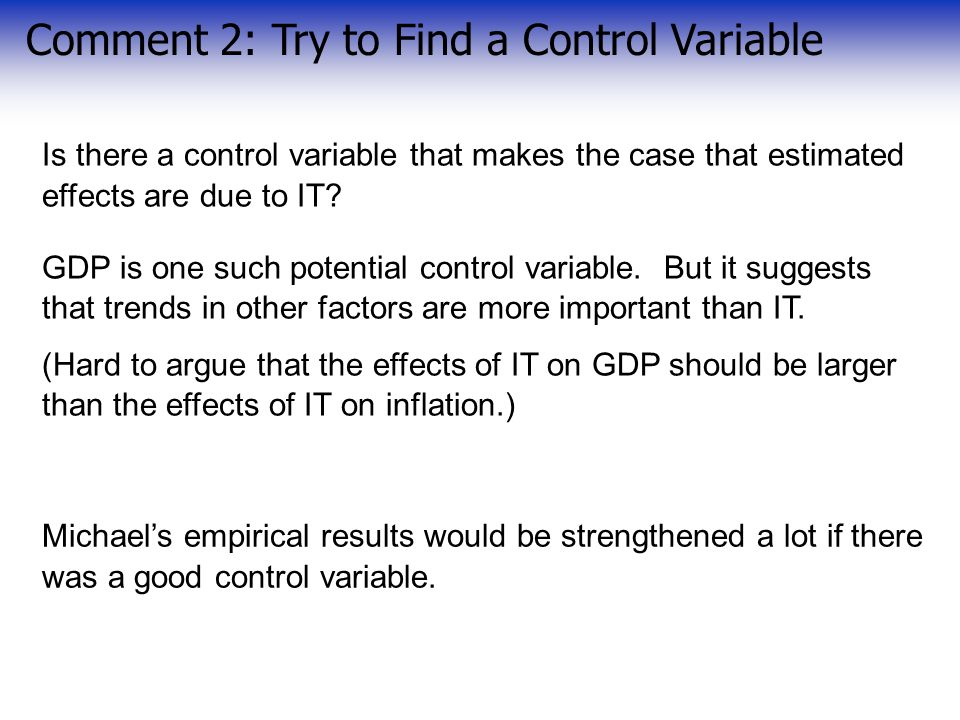 Comment 2: Try to Find a Control Variable Is there a control variable that makes the case that estimated effects are due to IT.